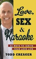 Love, Sex and Karoke : 52 Ways to Ignite Your Love Life by Todd Creager...