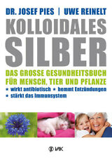 Kolloidales Silber: Das große Gesundheitsbuch für Mensch, Tier und Pflanze. Wirk