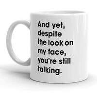 And Yet You're Still Talking Mug Sarcastic Coffee Cup - 11oz
