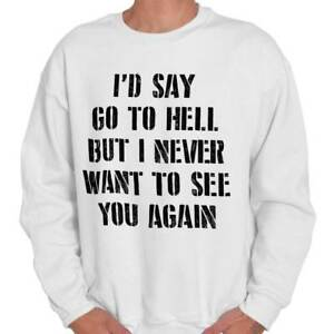 Go To Hell Never Want To See You Again Hate Adult Long Sleeve Crew Sweatshirt