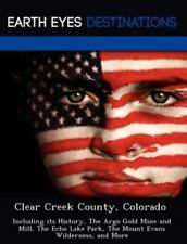 Clear Creek County, Colorado : Including Its History, the Argo Gold Mine and...
