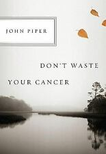 Don't Waste Your Cancer by John Piper (2011, Stapled)