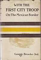 FIRST EDITION -- WITH THE FIRST CITY TROOP ON THE MEXICAN BORDER, by Geo. Brooke