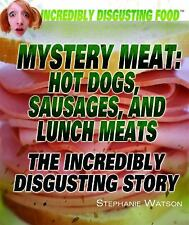 Mystery Meat: Hot Dogs, Sausages, and Lunch Meats: The Incredibly Disgusting St