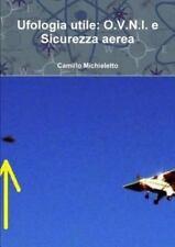 Ufologia Utile : O. V. N. I. e Sicurezza Aerea by Camillo Michieletto (2014,...