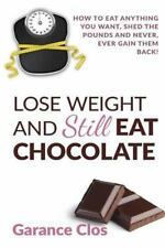 Lose Weight and Still Eat Chocolate : How to Eat Anything You Want, Shed the...