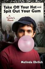 Take Off Your Hat and Spit Out Your Gum: A Teacher's Memoir by Melinda Ehrlich