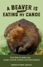 A Beaver is Eating My Canoe: True Tales to make you Laugh, Chortle, Snicker and