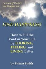Find Happiness! How to Fill the Void in your Life by Looking, Feeling, and Livi