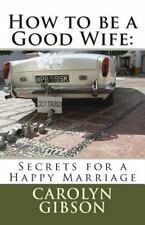 How to Be a Good Wife: Secrets for a Happy Marriage by Carolyn Gibson (2014,...