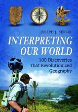 Interpreting Our World : 100 Discoveries That Revolutionized Geography: By Ke...