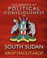 The Genesis of Political Consciousness in South Sudan by Arop Arop (2012,...