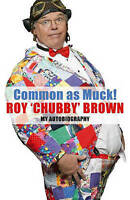 Common as Muck: The Autobiography of Roy 'Chubby' Brown, Roy Brown   Hardcover B