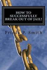 How to Successfully Break Out of Jail! : Nine Simple and Practical Steps...