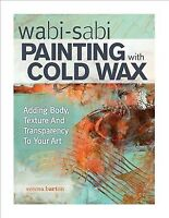 Wabi-Sabi Painting with Cold Wax : Adding Body, Texture and Transparency to Y...