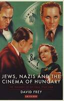 Jews, Nazis and the Cinema of Hungary. The Tragedy of Success, 1929-1944 by Frey