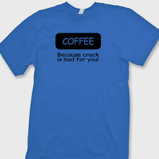 COFFEE Because Crack Is Bad For You Funny T-shirt Gag Gift Tee Shirt