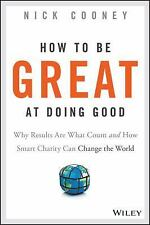 How to Be Great at Doing Good : Why Results Are What Count and How Smart...