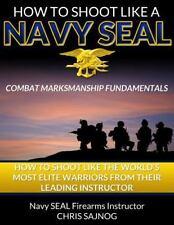 How to Shoot Like a Navy SEAL : Combat Marksmanship Fundamentals by Chris Sajnog
