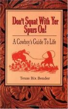 Don't Squat with Yer Spurs On! A Cowboy's Guide to Life by Texas Bix Bender