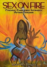 Sex on Fire : Finding Embodied Intimacy after Trauma by Leah Rs Braun (2017,...
