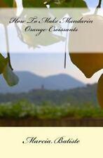 How to Make Mandarin Orange Croissants by Marcia Batiste (2014, Paperback)