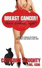 Breast Cancer! You're Kidding... right? Living Life Through The Prism of Uncerta