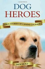Dog Heroes: True Stories of Canine Courage By Ben Holt