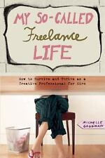 My So-Called Freelance Life: How to Survive and Thrive as a Creative Professiona