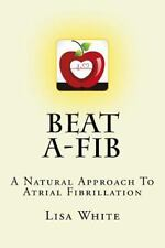 Beat A-Fib : A Natural Approach to Atrial Fibrillation by Lisa White (2016,...