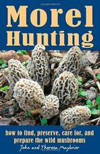 Morel Hunting: How to Find, Preserve, Care for, and Prepare the Wild Mushrooms b