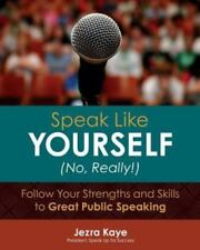 Speak Like Yourself... No, Really!: Follow Your Strengths and Skills to Great Pu