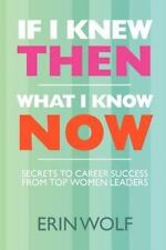If I Knew Then What I Know Now: Secrets to Career Success from Top Women Leaders