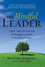 The Mindful Leader: Ten Principles for Bringing Out the Best in Ourselves and Ot