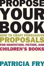 Propose Your Book: How to Craft Persuasive Proposals for Nonfiction, Fiction, an