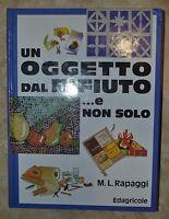M.L. RAPAGGI - UN OGGETTO DAL RIFIUTO E NON SOLO - 1ED. 1997 EDAGRICOLE (IC)