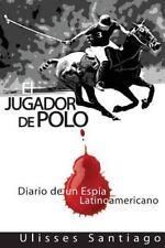 El Jugador de Polo : Diario de un Espia Latinoamericano by Ulisses Santiago...