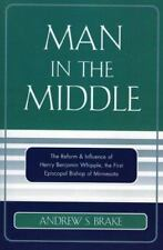 Man in the Middle : The Reform and Influence of Henry Benjamin Whipple, the...