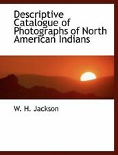 Descriptive Catalogue of Photographs of North American Indians: By W H Jackson