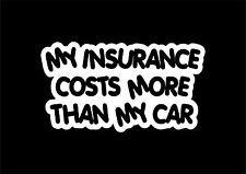 W328 MY INSURANCE COSTS MORE THAN YOUR CAR Funny Car/Bumper/Window EURO Sticker