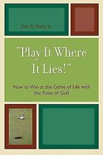 """""""Play It Where It Lies!"""" : How to Win at the Game of Life with the Rules of..."""
