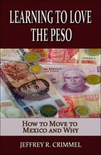 Learning to Love the Peso : How to Move to Mexico and Why by Jeffrey Crimmel...