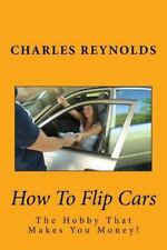 How to Flip Cars : The Hobby That Makes You Money! by Charles Reynolds (2016,...