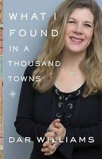 What I Found in a Thousand Towns : A Wandering Minstrel's Guide by Dar Williams