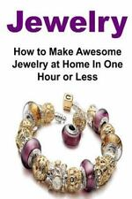 Jewelry: How to Make Awesome Jewelry at Home in One Hour or Less :...