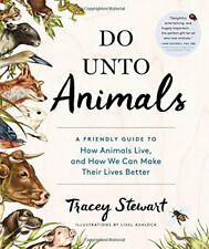 Do Unto Animals: A Friendly Guide to How Animals Live, and How We Can Make Their