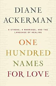 One Hundred Names for Love: A Stroke, a Marriage, ... by Diane Ackerman Hardback