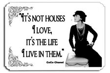 It's not houses I love  it's the life I live in them  CoCo Chanel Couture  SIGN