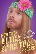 HOW TO BE ULTRA SPIRITUAL - SEARS, J. P. - NEW PAPERBACK BOOK