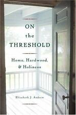 On the Threshold : Home, Hardwood, and Holiness by Elizabeth J. Andrew (2005, H…